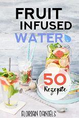Fruit Infused Water: 50 vitalisierende und gesunde Trend-Rezepte für leckeres Aroma-Wasser