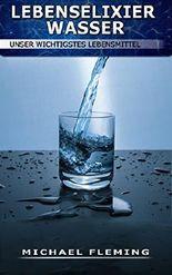 Lebenselixier Wasser: Unser wichtigstes Lebensmittel
