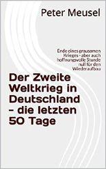 Der Zweite Weltkrieg in Deutschland - die letzten 50 Tage: Ende eines grausamen Krieges - aber auch hoffnungsvolle Stunde null für den Wiederaufbau