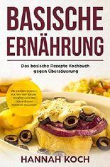 Basische Ernährung: Das basische Rezepte Kochbuch gegen Übersäuerung. Ab morgen basisch kochen, den Körper entgiften und den Säure Basen Haushalt regulieren