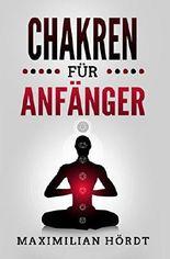 Chakren für Anfänger: Selbstheilung durch Chakren Meditation (Muladhara, Svadhisthana, Manipura, Anahata, Visuddha, Ajna, Sahasara, Affirmationen, Mantras, Yoga)