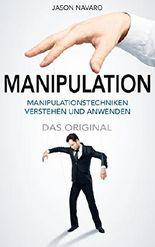 Manipulation: Manipulationstechniken positiv nutzen und Menschen begeistern - Wie Sie Menschen im Alltag zu ihren Gunsten manipulieren und sich selbst vor Manipulation schützen