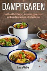 Dampfgaren: Unwiderstehliche Suppen, Vorspeisen, Hauptspeisen und Desserts einfach und schnell zubereiten