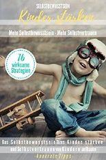 Selbstbewusstsein Kinder stärken Mehr Selbstbewusstsein - Mehr Selbstvertrauen 16 wirksame Strategien: Das Selbstbewusstsein Ihres Kindes stärken und Selbstvertrauen aufbauen - konkrete Tipps -