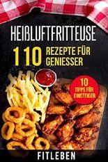 Heißluftfritteuse: 110 Rezepte für Genießer (10 Tipps für Einsteiger, 10 Tipps von Experten, Kochbuch, Rezeptbuch)