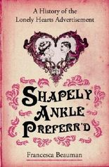 By Francesca Beauman Shapely Ankle Preferr'd: A History of the Lonely Hearts Advertisement [Paperback]