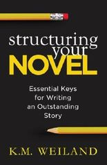 By K. M. Weiland Structuring Your Novel: Essential Keys for Writing an Outstanding Story