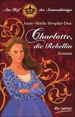 Charlotte, die Rebellin Am Hof des Sonnenkönigs