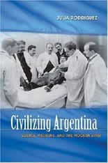 Civilizing Argentina: Science, Medicine, and the Modern State: Science, Medicine and the Modern State