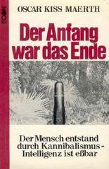 Der Anfang war das Ende - Der Mensch entstand durch Kannibalismus - Intelligenz ist essbar von Kiss-Maerth. Oscar (1971) Gebundene Ausgabe