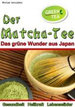 Der Matcha Tee: Das grüne Wunder aus Japan. Gesundheit, Heilkraft und Lebenselixier