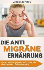 Die Anti Migräne Ernährung: Ihr Diät-Führer gegen Kopfschmerzen, Übelkeit und Schwindelanfälle (Migräne, Migräne Ernährung, Migräne Heilung, Kopfschmerz, ... Ernährung, Diät, Migräne Kopfschmerzen)