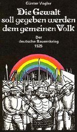 Die Gewalt soll gegeben werden dem gemeinen Volk. Der deutsche Bauernkrieg 1525