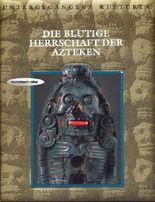 Die blutige Herrschaft der Azteken (Bildband: Untergegangene Kulturen)