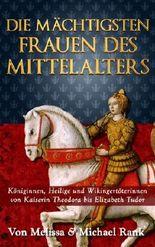Die mächtigsten Frauen des Mittelalters: Königinnen, Heilige und Wikingertöterinnen von Kaiserin Theodora bis Elizabeth Tudor