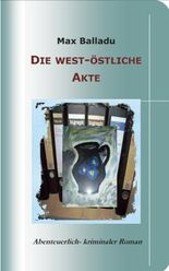 Die west-östliche Akte: Abenteuerlich-kriminaler Roman