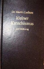 Dr. Martin Luthers kleiner Katechismus mit Erklärung