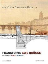 Es führt über den Main: Frankfurts Alte Brücke, Gestern, Heute, Morgen