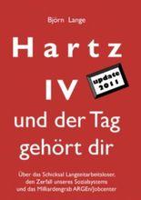 Hartz IV - und der Tag gehört dir: Über das Schicksal Langzeitarbeitsloser, den Zerfall unseres Sozialsystems und das Milliardengrab ARGEn/Jobcenter