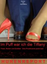 Im Puff war ich die Tiffany Hurenreport Freier, Nutten, Zuhälter - Eine Prostituierte packt aus! (Rotlichttrilogie)