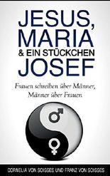 Jesus, Maria & ein Stückchen Josef - Frauen schreiben über Männer, Männer über Frauen