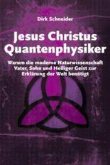 Jesus Christus Quantenphysiker - Warum die moderne Naturwissenschaft Vater, Sohn und Heiliger Geist zur Erklärung der Welt benötigt