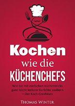 Kochen wie die Küchenchefs: Wie Sie mit einfachen Küchentricks ganz leicht leckere Gerichte zaubern - Der Koch-Crashkurs (Rezepte, lecker, Frühstück, vegan, ... vegan kochen, Haushalt, Kochen lernen)