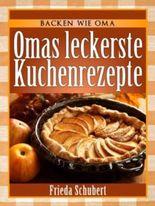Kuchen backen: Omas leckere Kuchenrezepte (Backen wie Oma)