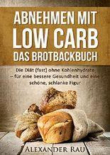 Low Carb Brot: Abnehmen mit Low Carb - Das Brotbackbuch: Die Diät (fast) ohne Kohlenhydrate - für eine bessere Gesundheit und eine schöne, schlanke Figur ... Diät, Gesundheit, Ernährung, Schön)