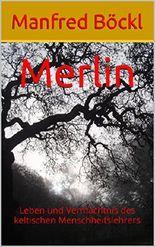 Merlin: Leben und Vermächtnis des keltischen Menschheitslehrers
