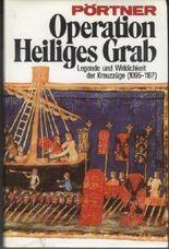 Operation Heiliges Grab : Legende u. Wirklichkeit d. Kreuzzüge (1095 - 1187). Pörtner