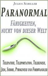 Paranormal - Fähigkeiten, nicht von dieser Welt (Telepathie, Teleportation, Telekinese, Jedi, Siddhi, Pyrokinese und Formwandler) (Paranormales)