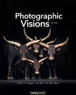 Photographic Visions: Inspiring Images and How They Were Made by 1x.com 1st (first) Edition (2013)