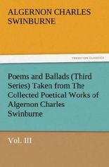 Poems and Ballads (Third Series) Taken from The Collected Poetical Works of Algernon Charles Swinburne Vol. III