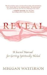 Reveal: A Sacred Manual for Getting Spiritually Naked by Meggan Watterson (April 3 2013)