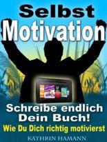 Selbstmotivation - In 10 Schritten zu mehr Erfolg (Schreibe endlich Dein Buch)
