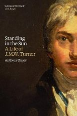 Standing in the Sun - A life of J.M.W. Turner by Anthony Bailey (2013) Paperback