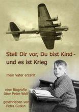 Stell Dir vor Du bist Kind - und es ist Krieg. Mein Vater erzählt: Eine Biografie über Peter Wolf, Jahrgang 1931