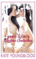 THE BRIDE TO BE'S LESBIAN SEDUCTION (A Group First Lesbian Sex Erotica Story)