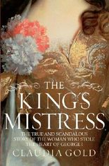 The King's Mistress: The True and Scandalous Story of the Woman Who Stole the Heart of George I