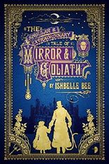 The Singular & Extraordinary Tale of Mirror & Goliath: From the Peculiar Adventures of John Lovehart, Esq., Volume 1 (Notebooks of John Loveheart, E)