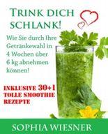 Trink dich schlank - Wie Sie durch Ihre Getränkewahl in 4 Wochen über 6 kg abnehmen können!