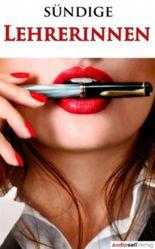 Verwegene Geschichten sündiger Lehrerinnen - Erotische Geschichten: Sex, Leidenschaft, Erotik und Lust