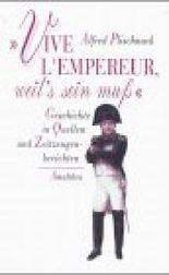Vive l'empereur, weil's sein muss: Geschichte in Quellen und Zeitzeugenberichten
