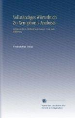 Vollständiges Wörterbuch Zu Xenophon's Anabasis: Mit Besonderer Rücksicht Auf Namen- Und Sach-Erklärung