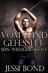 Vom Feind gefesselt: Sein williger Sklave (Erotik einer widerwilligen, ersten, homosexuellen BDSM Begegnung)