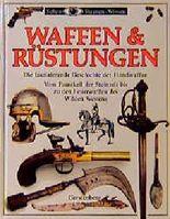 Waffen und Rüstungen. Die faszinierende Geschichte der Handwaffen. Vom Faustkeil der Steinzeit bis zu den Feuerwaffen des Wilden Westens