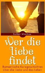 Wer die Liebe findet - Romantische Kurzgeschichten über die Liebe und das Leben