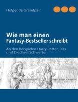 Wie man einen Fantasy-Bestseller schreibt: An den Beispielen Harry Potter, Biss und Die Zwei Schwerter