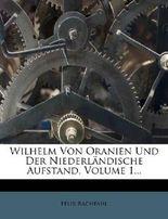 Wilhelm Von Oranien Und Der Niederlandische Aufstand, Volume 1...